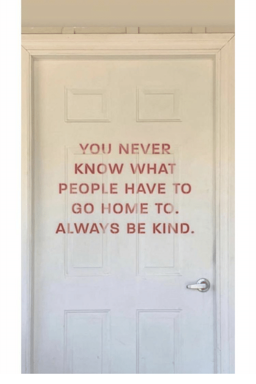you never know: YOU NEVER  KNOW WHAT  PEOPLE HAVE TO  GO HOME TO.  ALWAYS BE KIND.
