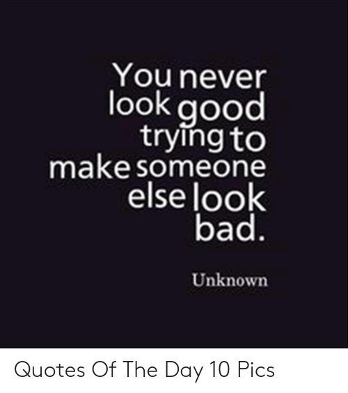 Bad, Good, and Quotes: You never  look good  trying to  make someone  else look  bad.  Unknown Quotes Of The Day 10 Pics