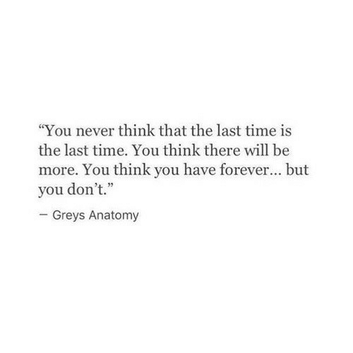 """greys: """"You never think that the last time is  the last time. You think there will be  more. You think you have forever... but  you don't.""""  Greys Anatomy"""
