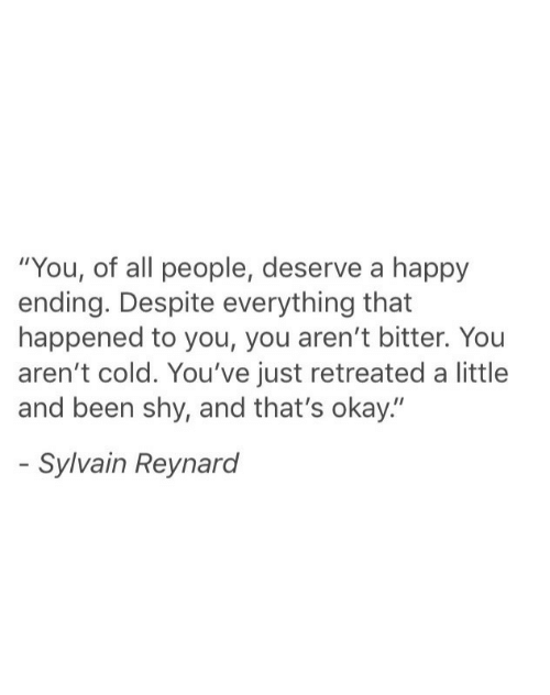 "bitter: ""You, of all people, deserve a happy  ending. Despite everything that  happened to you, you aren't bitter. You  aren't cold. You've just retreated a little  and been shy, and that's okay.""  Sylvain Reynard"
