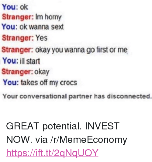 """Crocs, Horny, and Okay: You: ok  Stranger: Im horny  You: ok wanna sext  Stranger: Yes  Stranger: okay you wanna go first or me  You: il start  Stranger:okay  You: takes off my crocs  Your conversational partner has disconnected. <p>GREAT potential. INVEST NOW. via /r/MemeEconomy <a href=""""https://ift.tt/2qNqUOY"""">https://ift.tt/2qNqUOY</a></p>"""