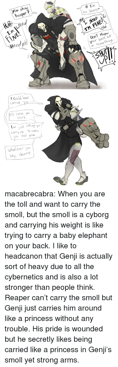 Target, Tumblr, and Blog: You okay  Reaper  Tm  too heav  TM FINE  Dont Hrow  your back out  or something   Icald bo  Carries You  Coul J  m uS  Cary ne to matke  yau Feci goa  Whntbever y  Say, dea  re macabrecabra: When you are the toll and want to carry the smoll, but the smoll is a cyborg and carrying his weight is like trying to carry a baby elephant on your back.  I like to headcanon that Genji is actually sort of heavy due to all the cybernetics and is also a lot stronger than people think. Reaper can't carry the smoll but Genji just carries him around like a princess without any trouble. His pride is wounded but he secretly likes being carried like a princess in Genji's smoll yet strong arms.