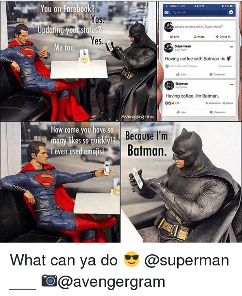 having coffee: You on Facebook?  a Search  Yes  Updating your status?  es  What's on your mind, Superman?  Live  Photo  9 Check in  Me too.  Superman  Having coffee with Batman  Batman  UST NOW  Having coffee. I'm Batman,  0ou 2  02 eemens 5 shares  Conent  vengergram  How come you have so  many likes so qUiCKly!  l even Used emoJIS!  Becase I'm  Batman.  many likes so quickly!? What can ya do 😎 @superman ___ 📷@avengergram