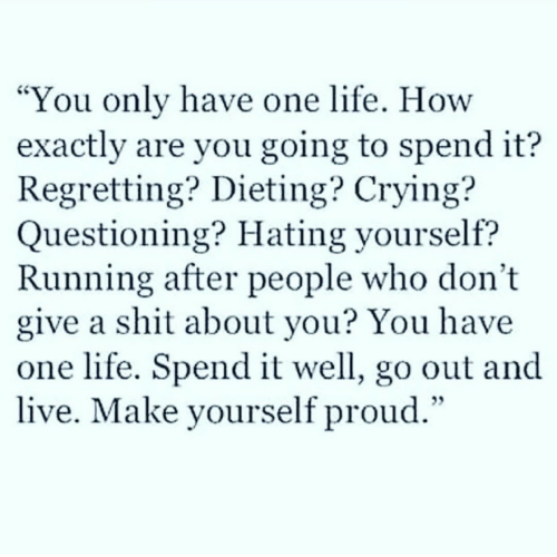"""Questioning: You only have one life. How  exactly are you going to spend it?  Regretting? Dieting? Crying?  Questioning? Hating yourself?  Running after people who don't  give a shit about you? You have  one life. Spend it well, go out and  live. Make yourself proud.""""  CS"""