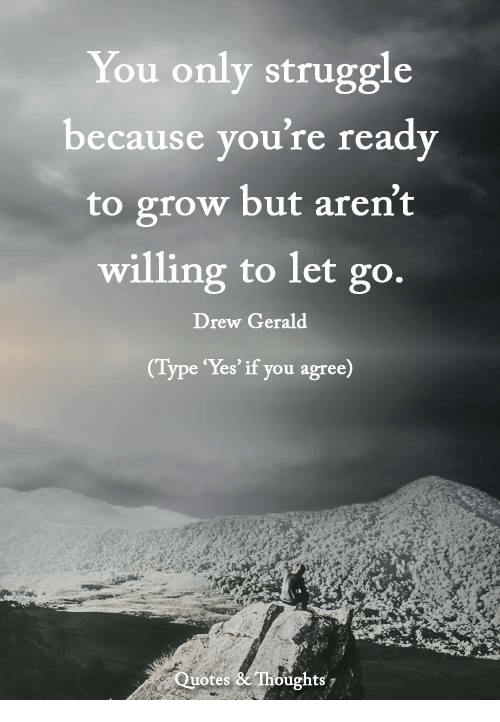 Struggle, Yes, and Grow: You only struggle  because you're read  to grow but aren't  willing to let go.  Drew Gerald  (Type 'Yes' if you agree)  uotes  üghts ?