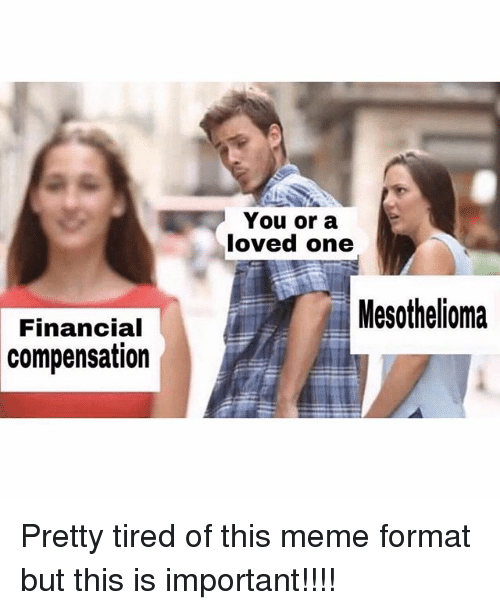 Meme, Memes, and 🤖: You or a  loved one  Mesothelioma  Financial  compensation Pretty tired of this meme format but this is important!!!!