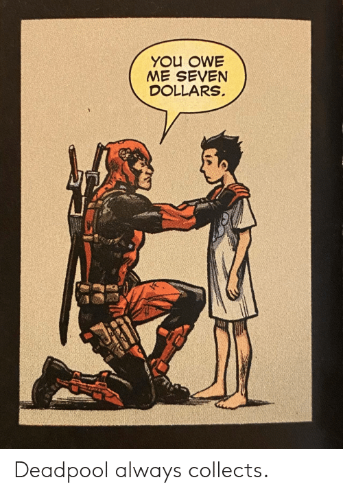 seven: YOU OWE  ME SEVEN  DOLLARS Deadpool always collects.