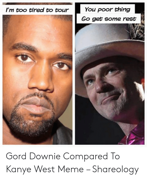 Kanye West Meme: You poor thing  I'm too tired to tour  Go get some rest Gord Downie Compared To Kanye West Meme – Shareology