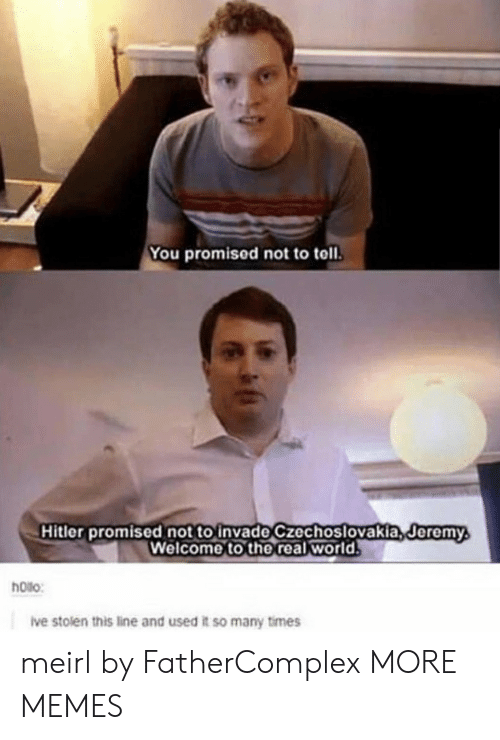 toll: You promised not to toll.  Hitler promised not to invade czechoslovakia,deremy  Welcome to the real world  Jeremy  hoilo:  ive stolen this line and used it so many times meirl by FatherComplex MORE MEMES