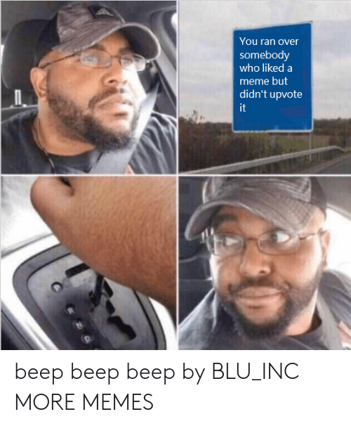 Dank, Meme, and Memes: You ran over  somebody  who likeda  meme but  didn't upvote  it beep beep beep by BLU_INC MORE MEMES
