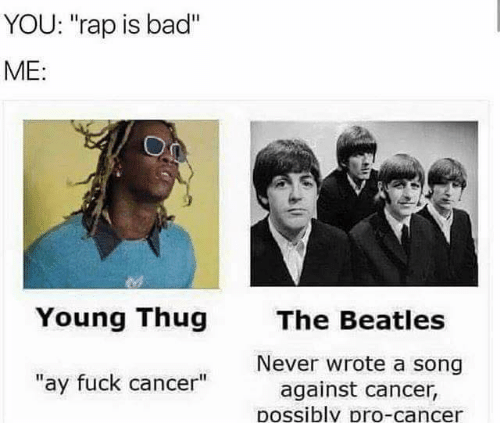"""Bad, Memes, and Rap: YOU: """"rap is bad""""  ME:  Young Thug  The Beatles  Never wrote a song  against cancer,  Dossiblv pro-cancer  """"ay fuck cancer"""""""