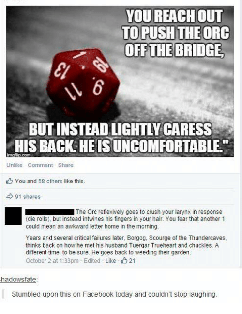 scourge: YOU REACH oUT  TO PUSH THEORC  OFF THE BRIDGE  BUT INSTEAD LIGHTLY CARESS  HIS BACK HEIS UNCOMFORTABLE  Unlike Comment Share  You and 58 others like this.  91 shares  ■ The Orc reflexively goes to crush your larynx in response  (die rolls), but instead intwines his fingers in your hair. You fear that another 1  could mean an awkward letter home in the morning.  Years and several critical failures later, Borgog, Scourge of the Thundercaves,  thinks back on how he met his husband Tuergar Trueheart and chuckles. A  different time, to be sure. He goes back to weeding their garden.  October 2 at 1:33pm-Edited . Like 21  hadowsfate  Stumbled upon this on Facebook today and couldn't stop laughing