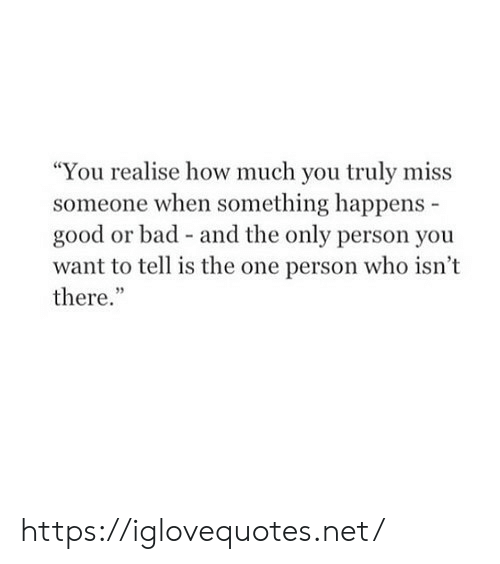 """Bad, Good, and How: """"You realise how much you truly miss  someone when something happens  good or bad - and the only person you  want to tell is the one person who isn't  there."""" https://iglovequotes.net/"""
