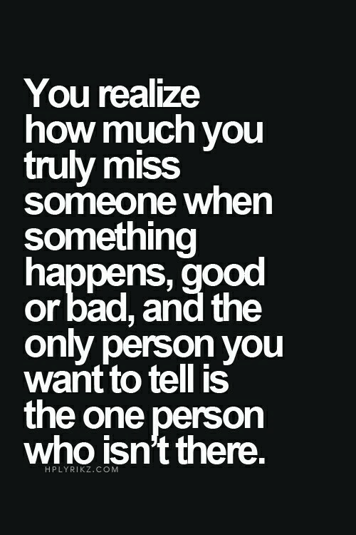 Only Person: You realize  how much you  truly miss  someone when  something  happens,good  or bad, and the  only person yOu  want to tell is  the one person  who isn't there.  HPLYRIKZ.COM