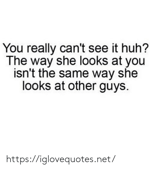 huh: You really can't see it huh?  The way she looks at you  isn't the same way she  looks at other guys. https://iglovequotes.net/