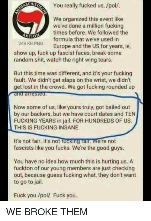 the good guys: You really fucked us, /pol/  We organized this event like  we've done a million fucking  times before. We followed the  formula that we've used in  249 KB PNG Europe and the US for years, ie  show up, fuck up fascist faces, break some  random shit, watch the right wing tears.  But this time was different, and it's your fucking  fault. We didn't get slaps on the wrist, we didn't  get lost in the crowd. We got fucking rounded up  Now some of us, like yours truly, got bailed out  by our backers, but we have court dates and TEN  FUCKING YEARS in jail. FOR HUNDREDS OF US.  THIS IS FUCKING INSANE.  It's not fair. It's not fucking Tai, were not  fascists like you fucks. We're the good guys.  You have no idea how much this is hurting us. A  fuckton of our young members are just checking  out, because guess fucking what, they don't want  to go to jail.  Fuck you /pol/. Fuck you WE BROKE THEM
