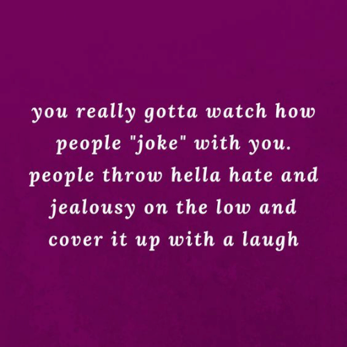"hella: you really gotta watch how  people ""joke"" with you.  people throw hella hate and  jealousy on the low and  cover it up with a laugh"