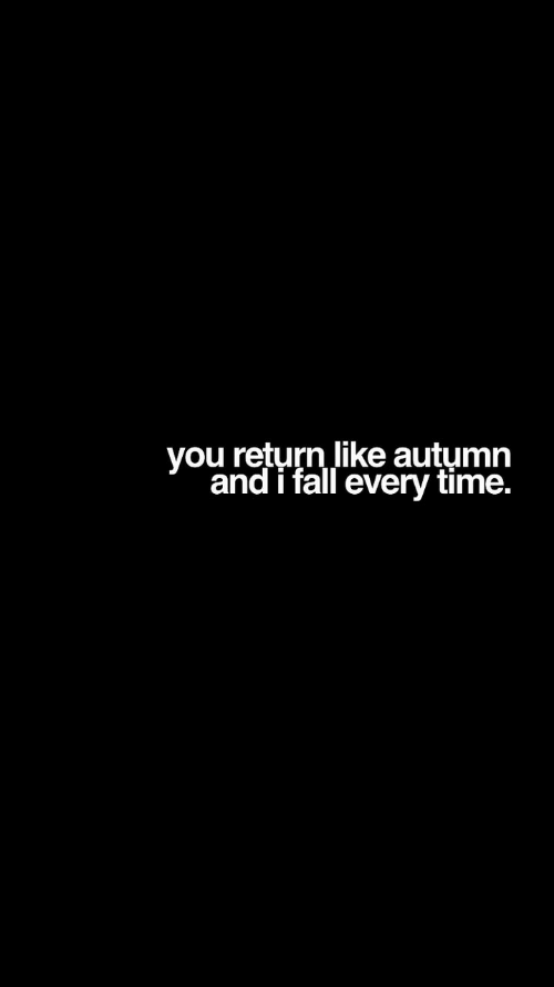 Fall, Time, and You: you return like autumn  and i fall every time.