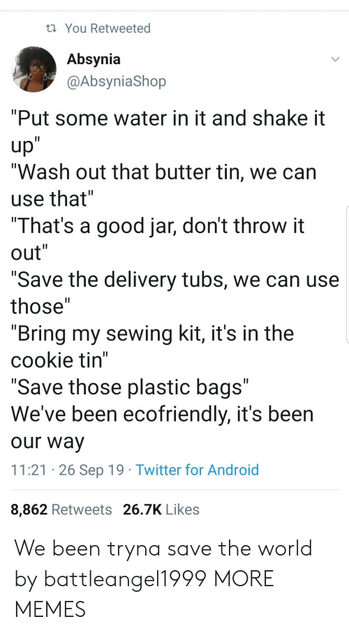 "Android, Dank, and Memes: You Retweeted  Absynia  @AbsyniaShop  ""Put some water in it and shake it  up""  ""Wash out that butter tin, we can  II  use that""  ""That's a good jar, don't throw it  out""  II  II  ""Save the delivery tubs, we can use  II  those""  ""Bring my sewing kit, it's in the  cookie tin""  ""Save those plastic bags""  We've been ecofriendly, it's been  II  our way  11:21 26 Sep 19 Twitter for Android  8,862 Retweets 26.7K Likes We been tryna save the world by battleangel1999 MORE MEMES"