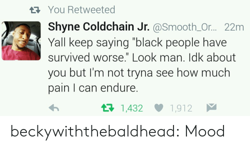 """Keep Saying: You Retweeted  Shyne Coldchain Jr. @Smooth_Or... 22m  Yall keep saying """"black people have  survived worse."""" Look man. Idk about  you but I'm not tryna see how much  pain I can endure.  t1,432  1,912 beckywiththebaldhead: Mood"""