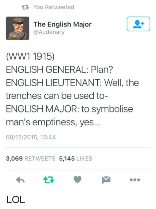 Lol, History, and English: You Retweeted  The English Major  @Audenary  (WW1 1915)  ENGLISH GENERAL: Plan?  ENGLISH LIEUTENANT: Well, the  trenches can be used to-  ENGLISH MAJOR: to symbolise  man's emptiness, yes...  08/12/2015, 13:44  3,069 RETWEETS 5,145 LIKES  わ ロッ LOL