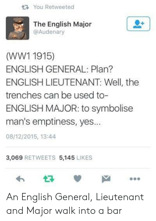 Lieutenant: You Retweeted  The English Major  @Audenary  (WW1 1915)  ENGLISH GENERAL: Plan?  ENGLISH LIEUTENANT: Well, the  trenches can be used to-  ENGLISH MAJOR: to symbolisee  man's emptiness, yes...  08/12/2015, 13:44  3,069 RETWEETS 5,145 LIKES  わ ロッ An English General, Lieutenant and Major walk into a bar