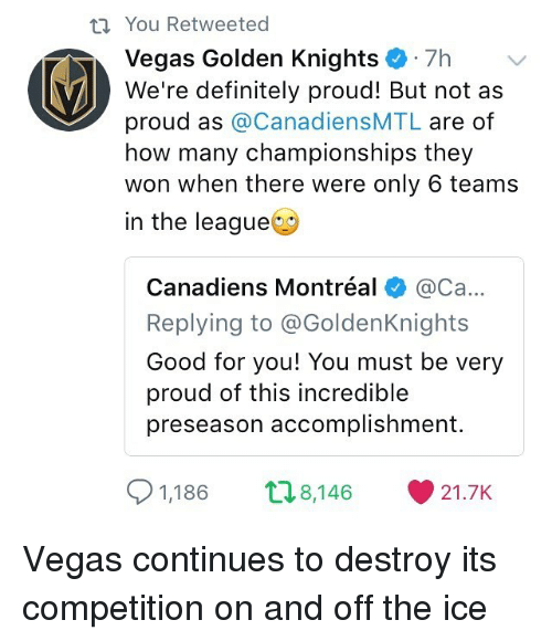 Definitely, Good for You, and Memes: You Retweeted  Vegas Gol  den Knights  . 7h  We're definitely proud! But not as  proud as @CanadiensMTL are of  how many championships they  won when there were only 6 teams  in the league  Canadiens Montréal @Ca...  Replying to @GoldenKnights  Good for you! You must be very  proud of this incredible  preseason accomplishment.  91,186  8,146  21.7K Vegas continues to destroy its competition on and off the ice