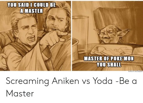 Yoda, Poke, and Master: YOU SAID I COULD BE  A MASTER  MASTER OF POKE MON  YOU SHALL  made on imgar Screaming Aniken vs Yoda -Be a Master