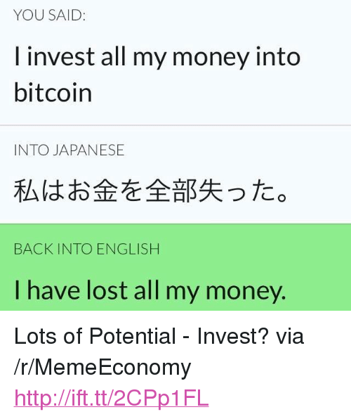 "Money, Lost, and Http: YOU SAID:  I invest all my money into  bitcoin  INTO JAPANESE  私はお金を全部失った。  BACK INTO ENGLISH  I have lost all my money. <p>Lots of Potential - Invest? via /r/MemeEconomy <a href=""http://ift.tt/2CPp1FL"">http://ift.tt/2CPp1FL</a></p>"