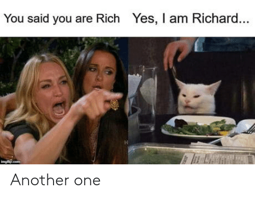 Another one: You said you are Rich Yes, I am Richard...  undeu Another one