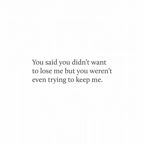 You, Lose, and  Want: You said you didn't want  to lose me but you weren't  even trying to keep me.