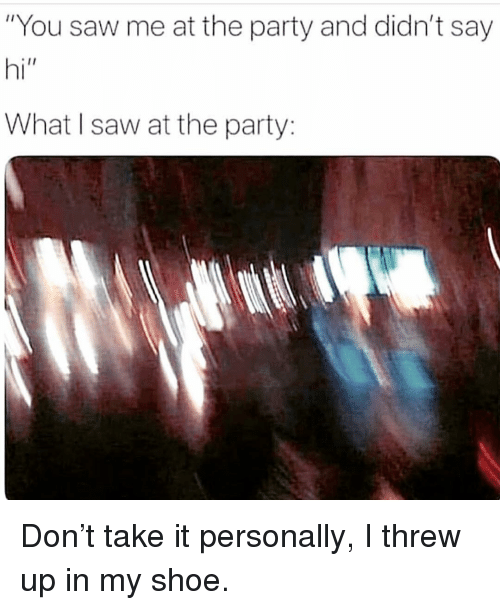 """Party, Saw, and Girl Memes: """"You saw me at the party and didn't say  hi""""  What I saw at the party: Don't take it personally, I threw up in my shoe."""