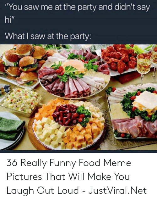 "Food, Funny, and Meme: ""You saw me at the party and didn't say  hi""  What I saw at the party:  38 36 Really Funny Food Meme Pictures That Will Make You Laugh Out Loud - JustViral.Net"
