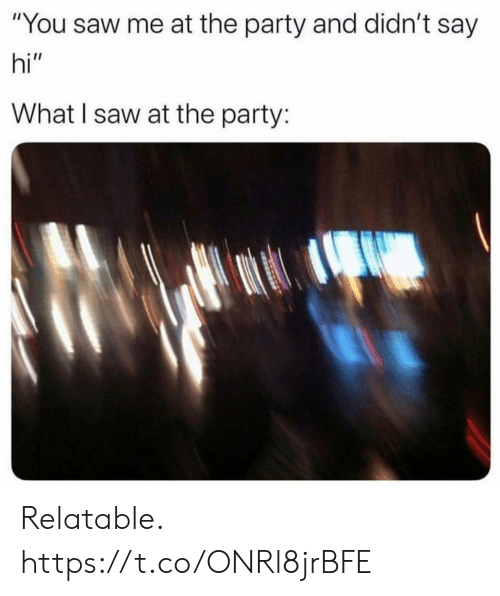 "say hi: ""You saw me at the party and didn't say  hi""  What I saw at the party: Relatable. https://t.co/ONRl8jrBFE"