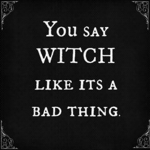 Bad, Witch, and Thing: You SAY  WITCH  LIKE ITS A  BAD THING.