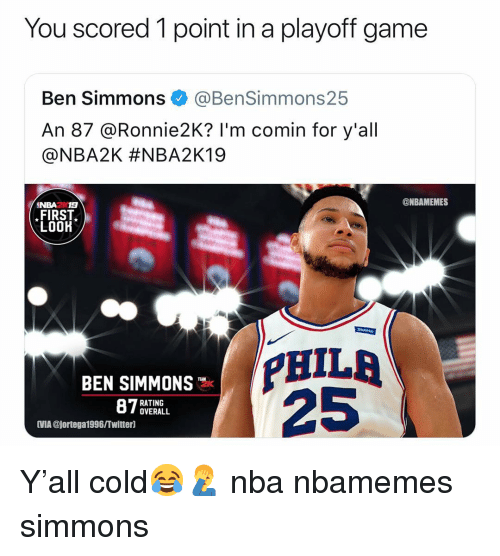 Basketball, Nba, and Sports: You scored 1 point in a playoff game  Ben Simmons @BenSimmons25  An 87 @Ronnie2K? I'm comin for y'all  @NBA2K #NBA2K19  7숲숯  ONBAMEMES  NBA2 19  FIRST  LOOK  PHILA  25  BEN SIMMONS  RATING  OVERALL  IMIA @jortega1996/Twitterl Y'all cold😂🤦♂️ nba nbamemes simmons