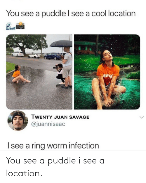 Savage, Cool, and Worm: You see a puddle l see a cool location  en  TWENTY JUAN SAVAGE  @juannisaac  I see a ring worm infection You see a puddle i see a location.