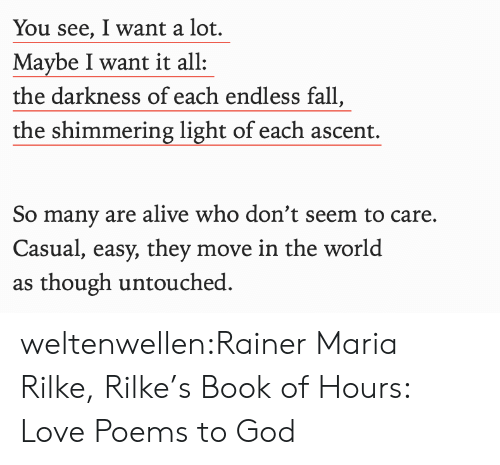 endless: You see, I want a lot.  Maybe I want it all  the darkness of each endless fall,  the shimmering light of each ascent.  So many are alive who don't seem to care.  Casual, easy, they move in the world  as though untouched weltenwellen:Rainer Maria Rilke, Rilke's Book of Hours: Love Poems to God