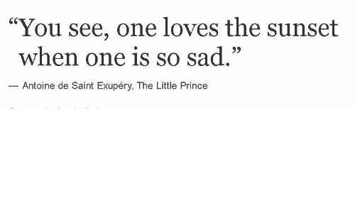 "Prince, Sunset, and Sad: ""You see, one loves the sunset  when one is so sad.""  Antoine de Saint Exupéry, The Little Prince"