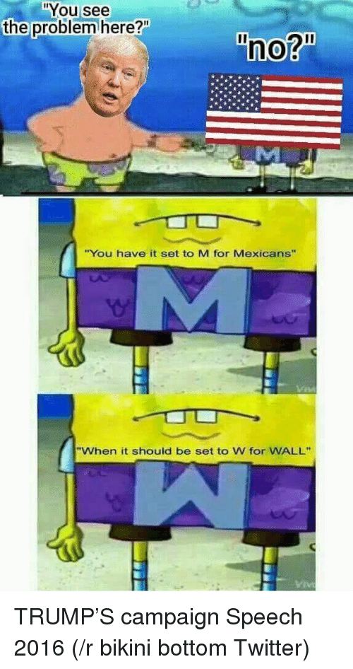 "Bikini Bottom: You see  the problem here?""  no?""  ""You have it set to M for Mexicans""  When it should be set to W for WALL""  Viv TRUMP'S campaign Speech 2016 (/r bikini bottom Twitter)"