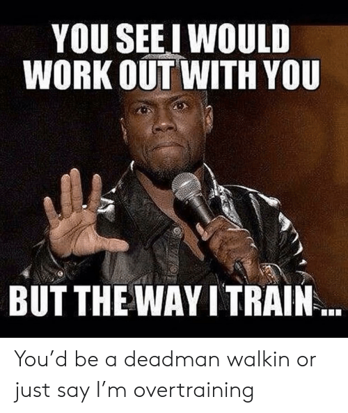 Deadman: YOU SEEI WOULD  WORK OUT WITH YOU  BUT THE WAY I TRAIN You'd be a deadman walkin or just say I'm overtraining