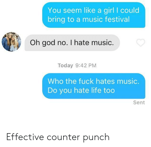 hate life: You seem like a girl I could  bring to a music festival  Oh god no. I hate music.  Today 9:42 PM  Who the fuck hates music.  Do you hate life too  Sent Effective counter punch