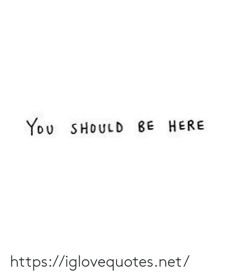 Should Be: You SHOULD BE HERE https://iglovequotes.net/