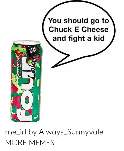 Alcoholes: You should go to  Chuck E Cheese  and fight a kid  CONTAİNS ALCOHOL  12% me_irl by Always_Sunnyvale MORE MEMES
