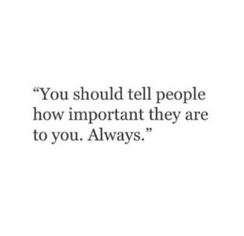 """How, They, and You: """"You should tell people  how important they are  to you. Always.""""  05"""