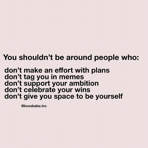 Memes, Space, and Ambition: You shouldn't be around people who:  don't make an effort with plans  don't tag you in memes  don't support your ambition  don't celebrate your wins  don't give you space to be yourself  @bossbabe.inc