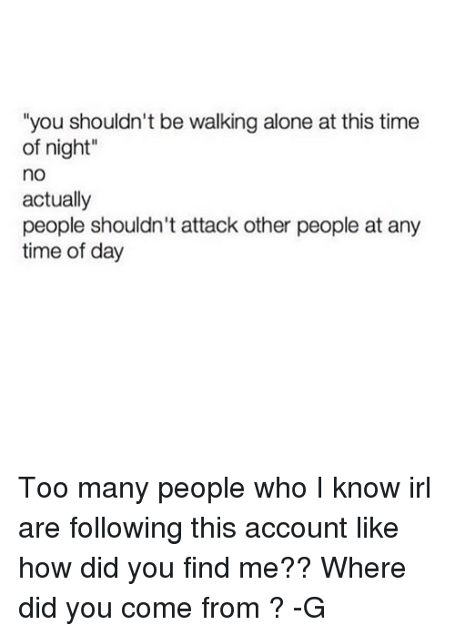 """Did You Come From: """"you shouldn't be walking alone at this time  of night""""  no  actually  people shouldn't attack other people at any  time of day Too many people who I know irl are following this account like how did you find me?? Where did you come from ? -G"""