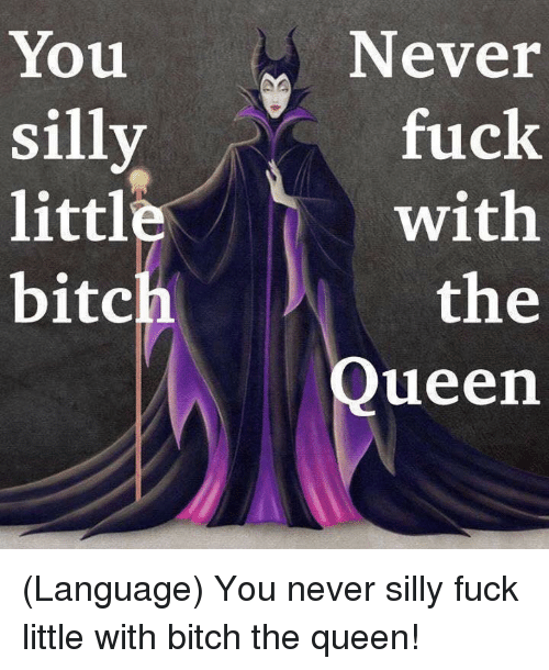 Littled: You  silly  littl  bitch  Never  fuck  with  the  Queen