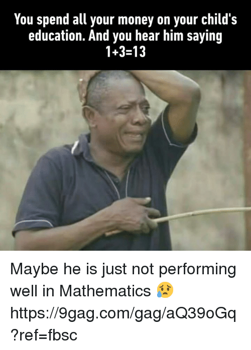Mathematics: You spend all your money on your child's  education. And you hear him saying  1+3-13 Maybe he is just not performing well in Mathematics 😥 https://9gag.com/gag/aQ39oGq?ref=fbsc