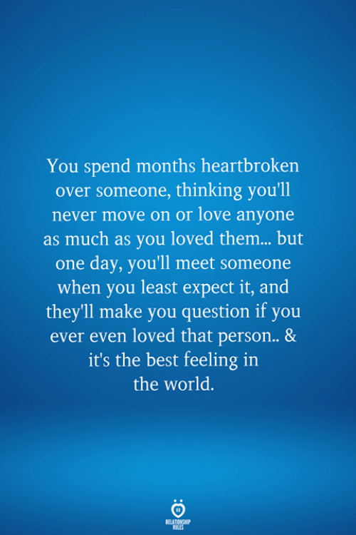 its the best: You spend months heartbroken  over someone, thinking you'll  never move on or love anyone  as much as you loved them... but  one day, you'll meet someone  when you least expect it, and  theyll make you question if you  ever even loved that person.. &  it's the best feeling in  the world.  RELATIONSHIP  LES